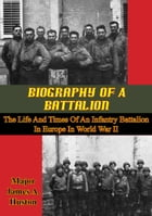 Biography Of A Battalion: The Life And Times Of An Infantry Battalion In Europe In World War II by Major James A. Huston