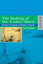 The Sinking of the Lisbon Maru: Britain's Forgotten Wartime Tragedy by Tony Banham