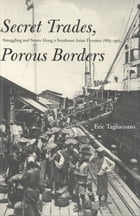 Secret Trades, Porous Borders: Smuggling and States Along a Southeast Asian Frontier, 1865-1915 by Professor Eric Tagliacozzo
