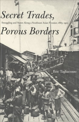 Book Secret Trades, Porous Borders: Smuggling and States Along a Southeast Asian Frontier, 1865-1915 by Professor Eric Tagliacozzo