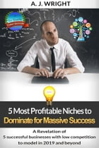 5 Most Profitable Niches to Dominate for Massive Success: A revelation of 5 successful businesses with low competition to model in 2019 and beyond by A. J. WRIGHT