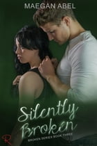 Silently Broken: The Broken Series, #3 by Maegan Abel