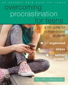 Overcoming Procrastination for Teens: A CBT Guide for College-Bound Students by William J. Knaus, EdD