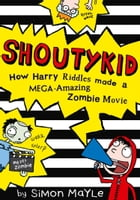 Shoutykid (1) - How Harry Riddles Made a Mega-Amazing Zombie Movie by Simon Mayle
