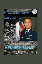 Proud to Have Served: True People, True Stories, True Heroes by K. Kenneth Siu MD