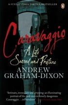 Caravaggio: A Life Sacred and Profane by Andrew Graham Dixon