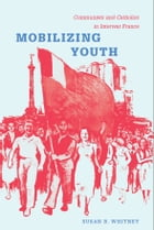 Mobilizing Youth: Communists and Catholics in Interwar France by Susan Whitney