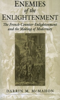 Enemies of the Enlightenment: The French Counter-Enlightenment and the Making of Modernity