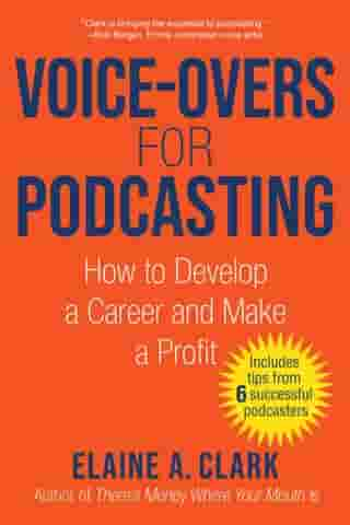 Voice-Overs for Podcasting: How to Develop a Career and Make a Profit by Elaine A. Clark