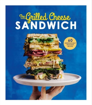 The Grilled Cheese Sandwich 60 Unbrielievably Delicious Recipes