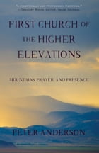 First Church of the Higher Elevations: Mountains, Prayer and Presence by Peter Anderson