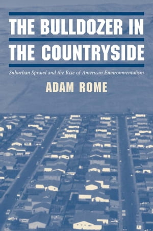 The Bulldozer in the Countryside Suburban Sprawl and the Rise of American Environmentalism