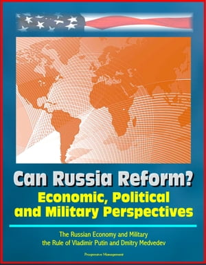Can Russia Reform? Economic, Political and Military Perspectives: The Russian Economy and Military, the Rule of Vladimir Putin and Dmitry Medvedev by Progressive Management