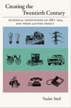 Creating the Twentieth Century : Technical Innovations of 1867-1914 and Their Lasting Impact: Technical Innovations of 1867-1914 and Their Lasting Imp by Vaclav Smil