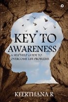 Key to Awareness: A Self Help Guide to Overcome Life problems by Keerthana R