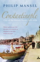 Constantinople: City of the World's Desire, 1453-1924 by Philip Mansel