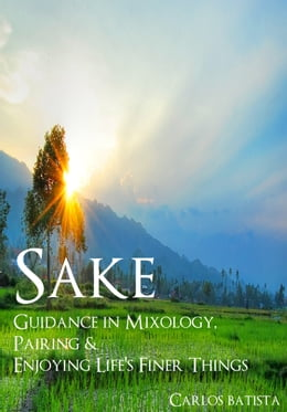 Book Sake: Guidance in Mixology, Pairing & Enjoying Life's Finer Things by Carlos Batista