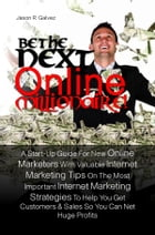 Be The Next Online Millionaire!: A Start-Up Guide For New Online Marketers With Valuable Internet Marketing Tips On The Most Importan by Jason R. Galvez