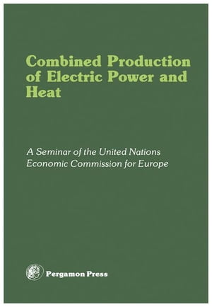 Combined Production of Electric Power and Heat: Proceedings of a Seminar Organized by the Committee on Electric Power of the United Nations Economic C