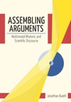 Assembling Arguments: Multimodal Rhetoric and Scientific Discourse by Jonathan Buehl