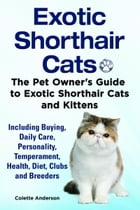 Exotic Shorthair Cats The Pet Owner's Guide to Exotic Shorthair Cats and Kittens Including Buying, Daily Care, Personality, Temperament, Health, Diet, by Colette Anderson