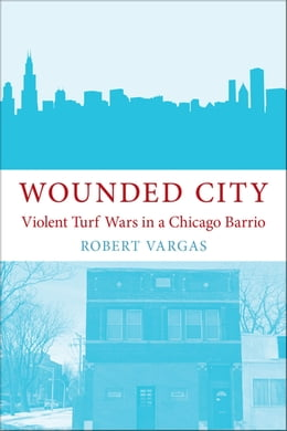 Book Wounded City: Violent Turf Wars in a Chicago Barrio by Robert Vargas