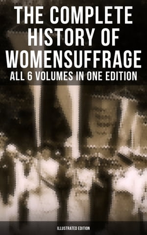 The Complete History of Women's Suffrage – All 6 Volumes in One Edition (Illustrated Edition): Everything You Need to Know about the Biggest Victory of Women's Rights and Equality