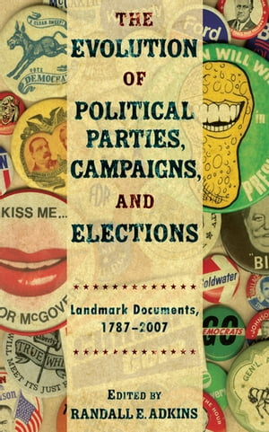 The Evolution of Political Parties,  Campaigns,  and Elections Landmark Documents,  1787-2007