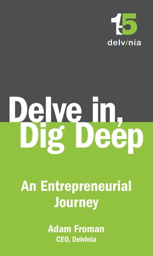 Delve In, Dig Deep: An Entrepreneurial Journey by Adam Froman