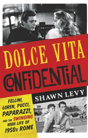 Dolce Vita Confidential Fellini,  Loren,  Pucci,  Paparazzi and the Swinging High Life of 1950s Rome