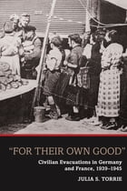 'For Their Own Good': Civilian Evacuations in Germany and France, 1939-1945 by Julia S. Torrie