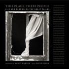 This Place, These People: Life and Shadow on the Great Plains by David Stark