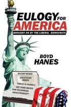 Eulogy for America: Brought on by the Liberal Democrats by Boyd Hanes