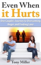 Even When it Hurts: One Couple's Journey to Overcoming Anger and Finding Love by Tony Miller