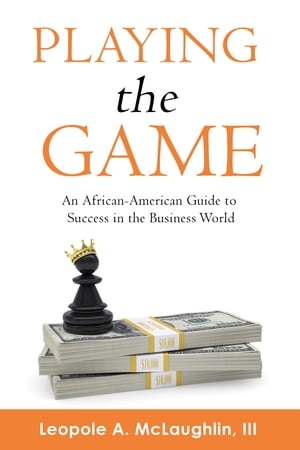 Playing the Game: An African-American Guide to Success in the Business World by Leopole A. McLaughlin III