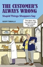 The Customer's Always Wrong: Stupid Things Shoppers Say by Geoff Tibballs