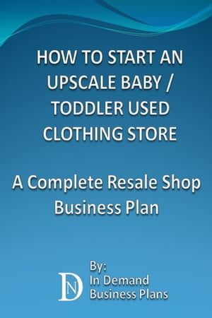 How To Start An Upscale Baby / Toddler Used Clothing Store: A Complete Resale Shop Business Plan