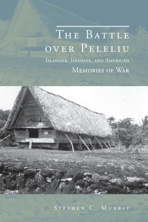 The Battle over Peleliu Islander,  Japanese,  and American Memories of War