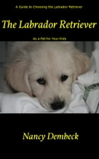 The Labrador Retriever: A Guide to Choosing the Labrador Retriever as a Pet for Your Kids: Best Dog Breed for Children? by Nancy Dembeck