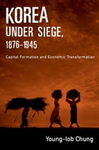 Korea under Siege, 1876-1945: Capital Formation and Economic Transformation by Young-Iob Chung