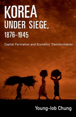 Book Korea under Siege, 1876-1945: Capital Formation and Economic Transformation by Young-Iob Chung
