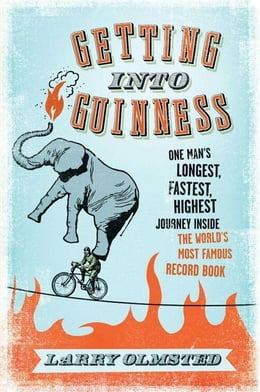 Book Getting into Guinness: One Man's Longest, Fastest, Highest Journey Inside the World's Most Famous… by Larry Olmsted
