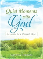 Quiet Moments with God: Devotions for a Woman's Heart by Shanna D. Gregor
