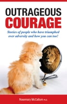 Outrageous Courage: Stories of people who have triumphed over adversity and how you can too! by Rosemary McCallum