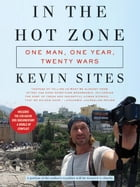 In the Hot Zone: One Man, One Year, Twenty Wars by Kevin Sites