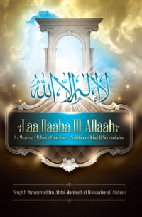 Laa Ilaaha Ill-Allaah: Its Meaning, Pillars, Conditions, Nullifiers, and What It Necessitates