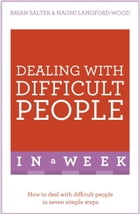 Dealing With Difficult People In A Week: How To Deal With Difficult People In Seven Simple Steps by Naomi Langford-Wood