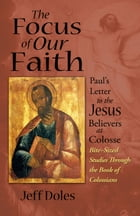 The Focus of Our Faith: Paul's Letter to the Jesus Believers at Colosse by Jeff Doles