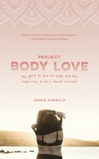 Project Body Love: My quest to love my body and the surprising truth I found instead by Jessie Harrold