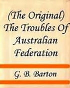 The Troubles Of Australian Federation by G. B. Barton